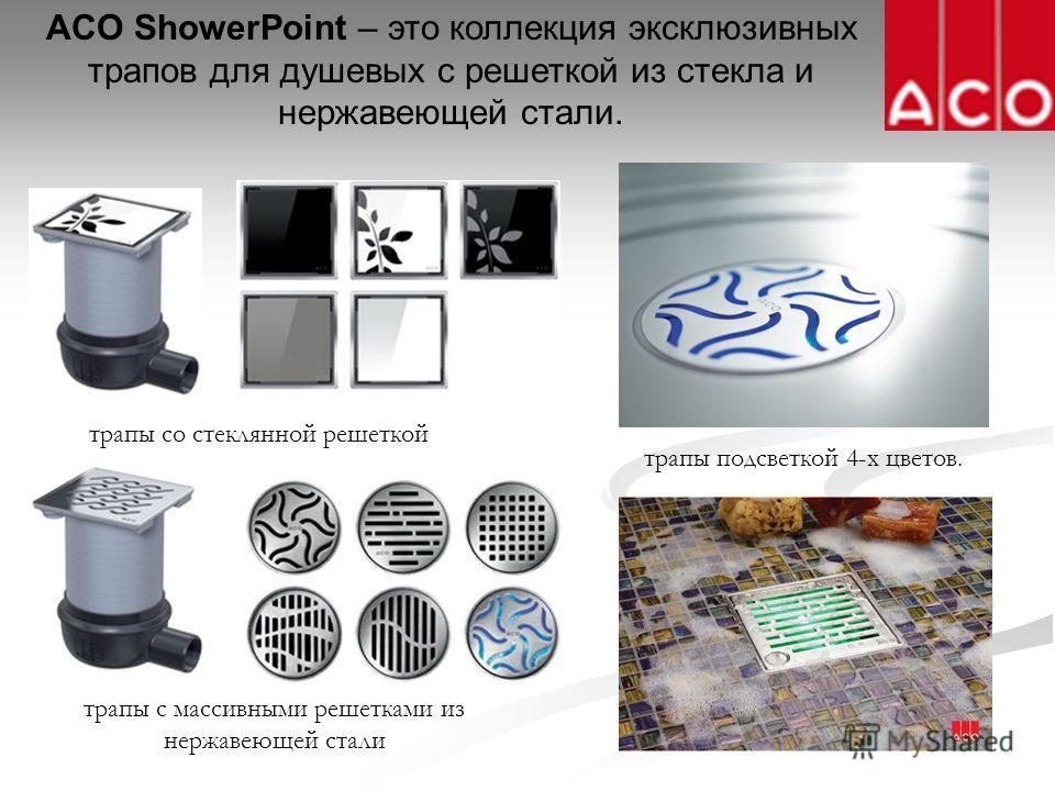 ACO ShowerPoint – это коллекция эксклюзивных трапов для душевых с решеткой из стекла и нержавеющей стали. трапы со стеклянной решеткой трапы с массивными решетками из нержавеющей стали трапы подсветкой 4-х цветов.