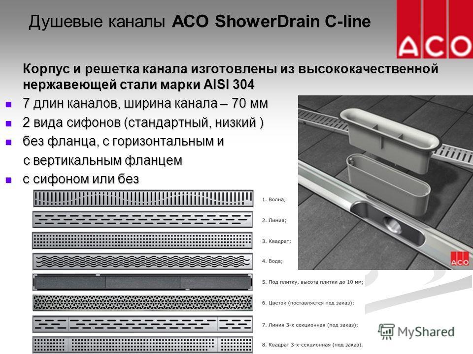 Душевые каналы ACO ShowerDrain C-line Корпус и решетка канала изготовлены из высококачественной нержавеющей стали марки AISI 304 7 длин каналов, ширина канала – 70 мм 7 длин каналов, ширина канала – 70 мм 2 вида сифонов (стандартный, низкий ) 2 вида