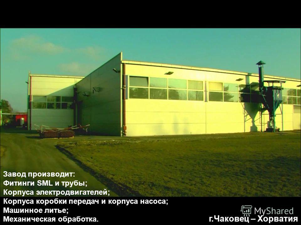 г.Чаковец – Хорватия Завод производит: Фитинги SML и трубы; Корпуса электродвигателей; Корпуса коробки передач и корпуса насоса; Машинное литье; Механическая обработка.