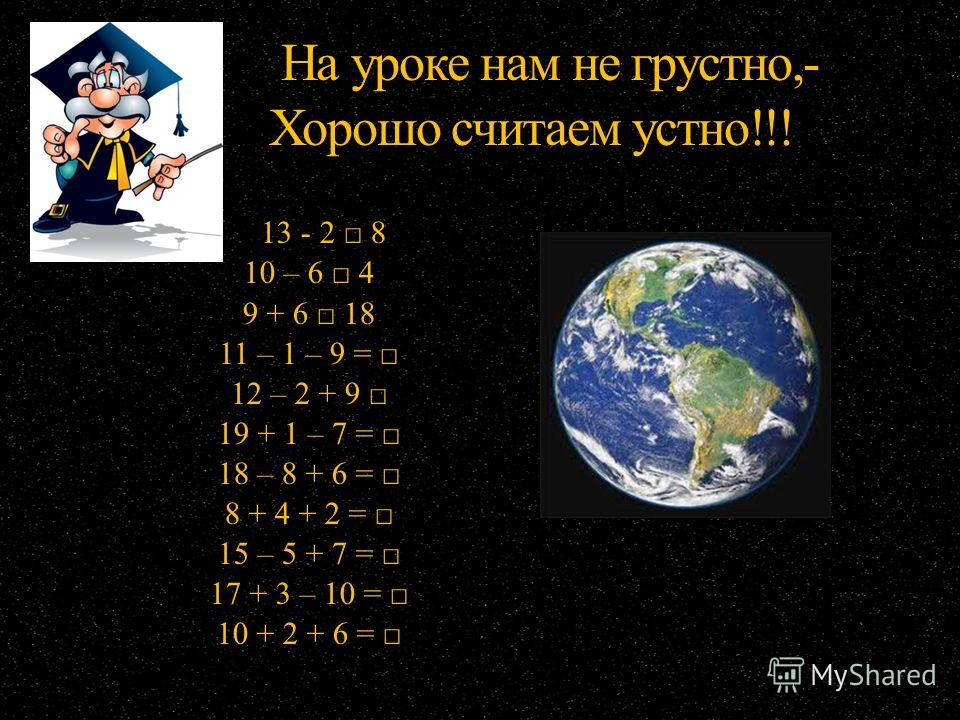 На уроке нам не грустно,- Хорошо считаем устно!!! На уроке нам не грустно,- Хорошо считаем устно!!! 13 - 2 8 10 – 6 4 9 + 6 18 11 – 1 – 9 = 12 – 2 + 9 19 + 1 – 7 = 18 – 8 + 6 = 8 + 4 + 2 = 15 – 5 + 7 = 17 + 3 – 10 = 10 + 2 + 6 =