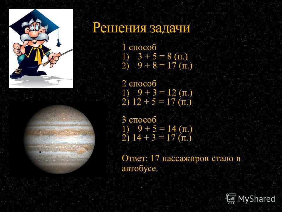 Решения задачи 1 способ 1) 3 + 5 = 8 (п.) 2) 9 + 8 = 17 (п.) 2 способ 1) 9 + 3 = 12 (п.) 2) 12 + 5 = 17 (п.) 3 способ 1) 9 + 5 = 14 (п.) 2) 14 + 3 = 17 (п.) Ответ: 17 пассажиров стало в автобусе.