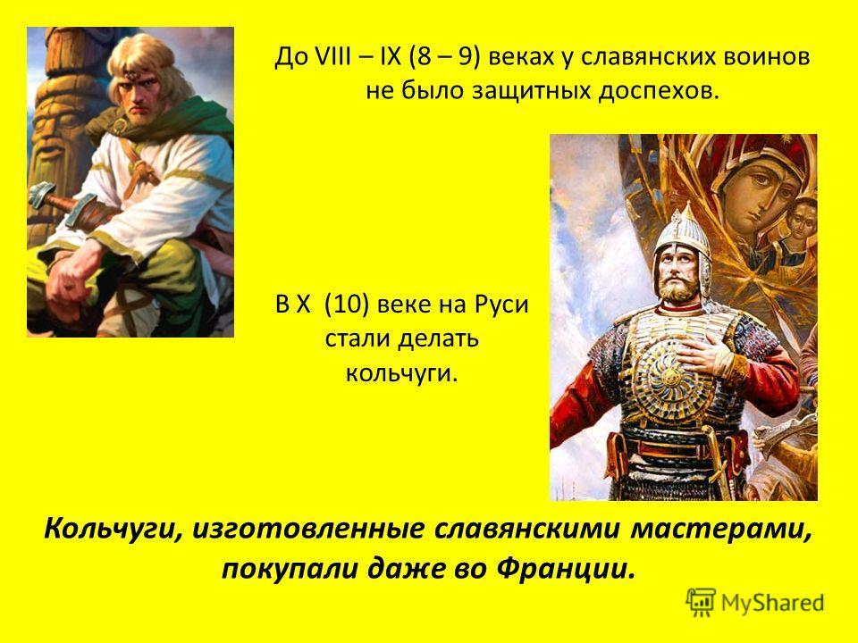 До VIII – IX (8 – 9) веках у славянских воинов не было защитных доспехов. В X (10) веке на Руси стали делать кольчуги. Кольчуги, изготовленные славянскими мастерами, покупали даже во Франции.
