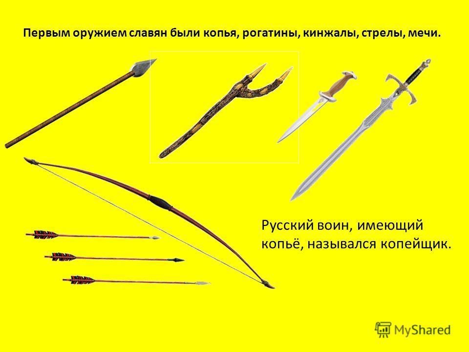 Первым оружием славян были копья, рогатины, кинжалы, стрелы, мечи. Русский воин, имеющий копьё, назывался копейщик.