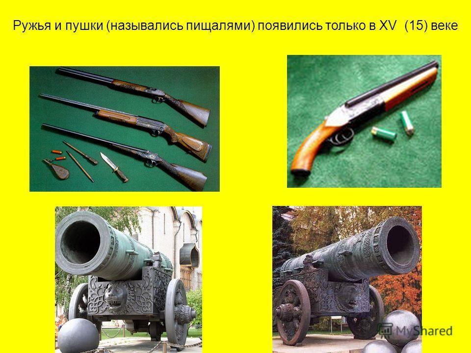 Ружья и пушки (назывались пищалями) появились только в XV (15) веке