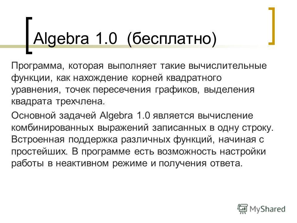 Algebra 1.0 (бесплатно) Программа, которая выполняет такие вычислительные функции, как нахождение корней квадратного уравнения, точек пересечения графиков, выделения квадрата трехчлена. Основной задачей Algebra 1.0 является вычисление комбинированных
