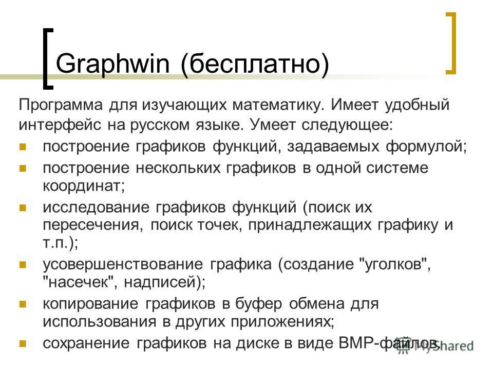 Graphwin (бесплатно) Программа для изучающих математику. Имеет удобный интерфейс на русском языке. Умеет следующее: построение графиков функций, задаваемых формулой; построение нескольких графиков в одной системе координат; исследование графиков функ