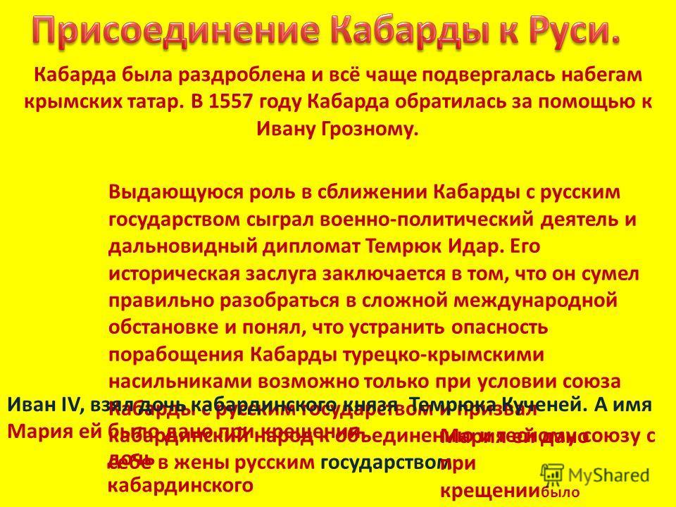 Кабарда была раздроблена и всё чаще подвергалась набегам крымских татар. В 1557 году Кабарда обратилась за помощью к Ивану Грозному. Выдающуюся роль в сближении Кабарды с русским государством сыграл военно-политический деятель и дальновидный дипломат