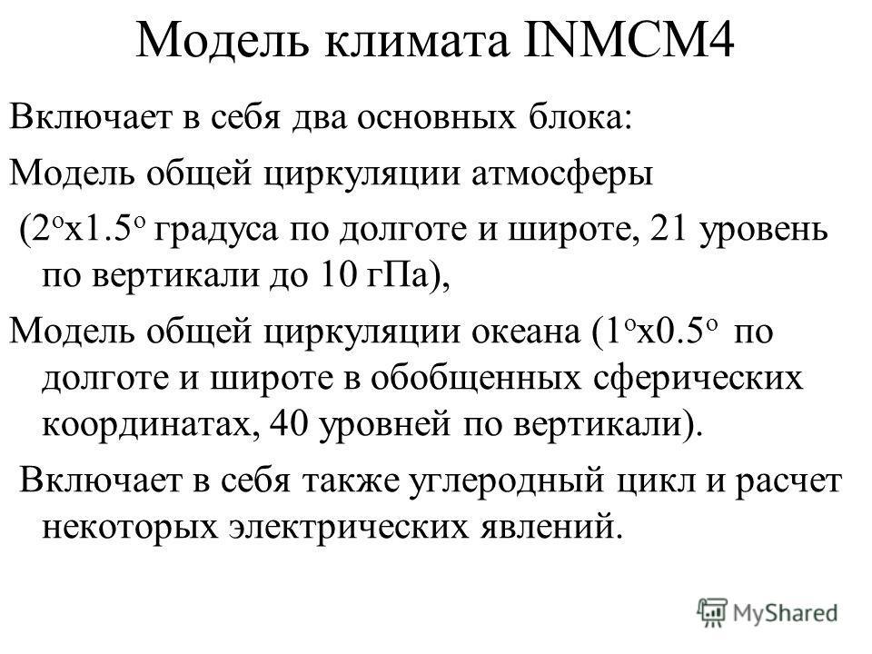 Модель климата INMCM4 Включает в себя два основных блока: Модель общей циркуляции атмосферы (2 o х1.5 o градуса по долготе и широте, 21 уровень по вертикали до 10 гПа), Модель общей циркуляции океана (1 o х0.5 o по долготе и широте в обобщенных сфери