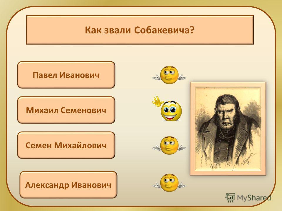 Как звали Собакевича? Павел Иванович Михаил Семенович Семен Михайлович Александр Иванович