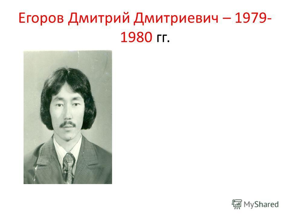 Егоров Дмитрий Дмитриевич – 1979- 1980 гг.