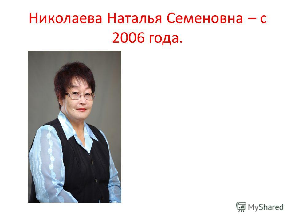 Николаева Наталья Семеновна – с 2006 года.