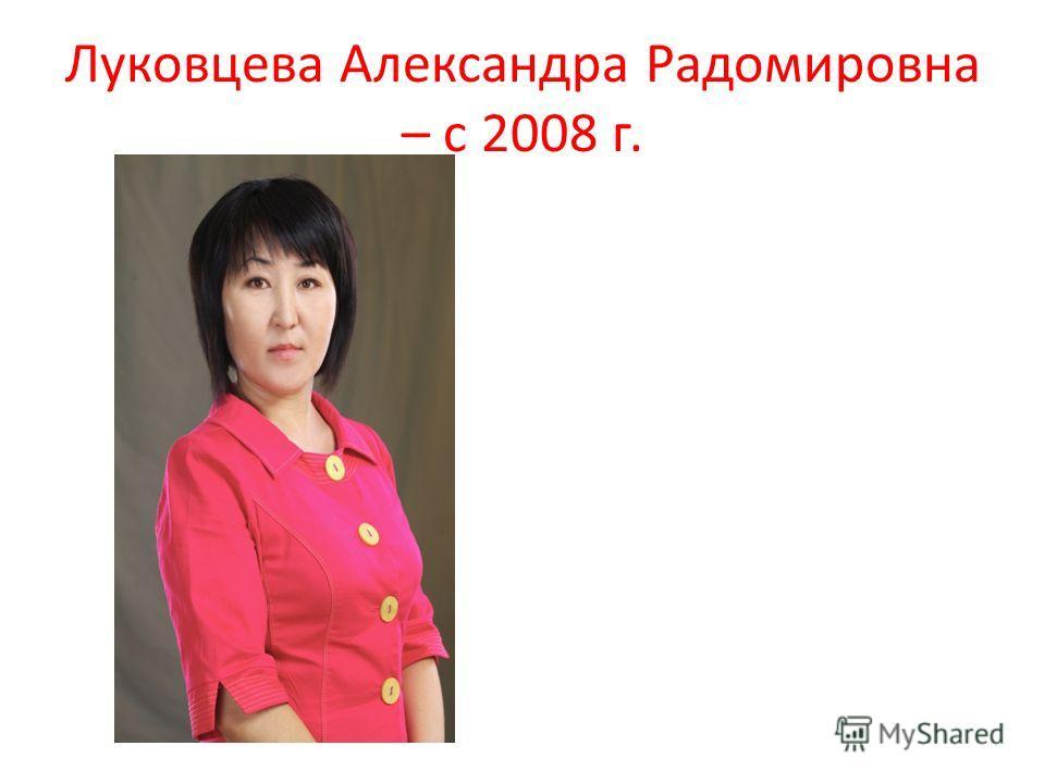 Луковцева Александра Радомировна – с 2008 г.