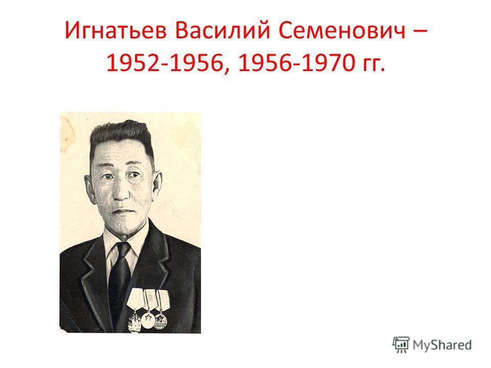 Игнатьев Василий Семенович – 1952-1956, 1956-1970 гг.