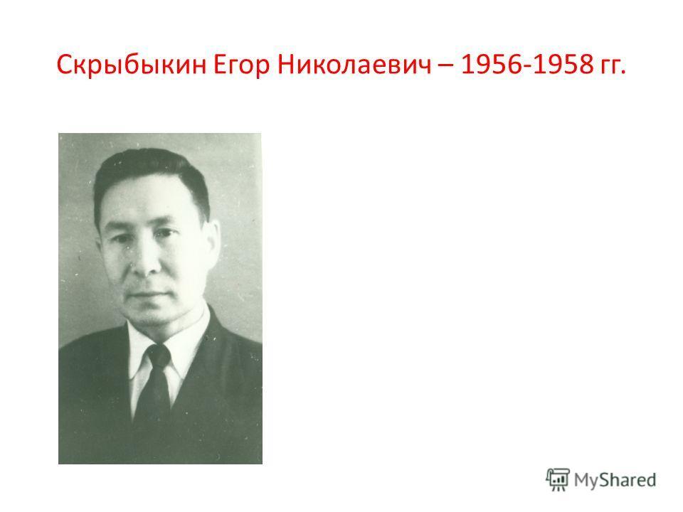 Скрыбыкин Егор Николаевич – 1956-1958 гг.