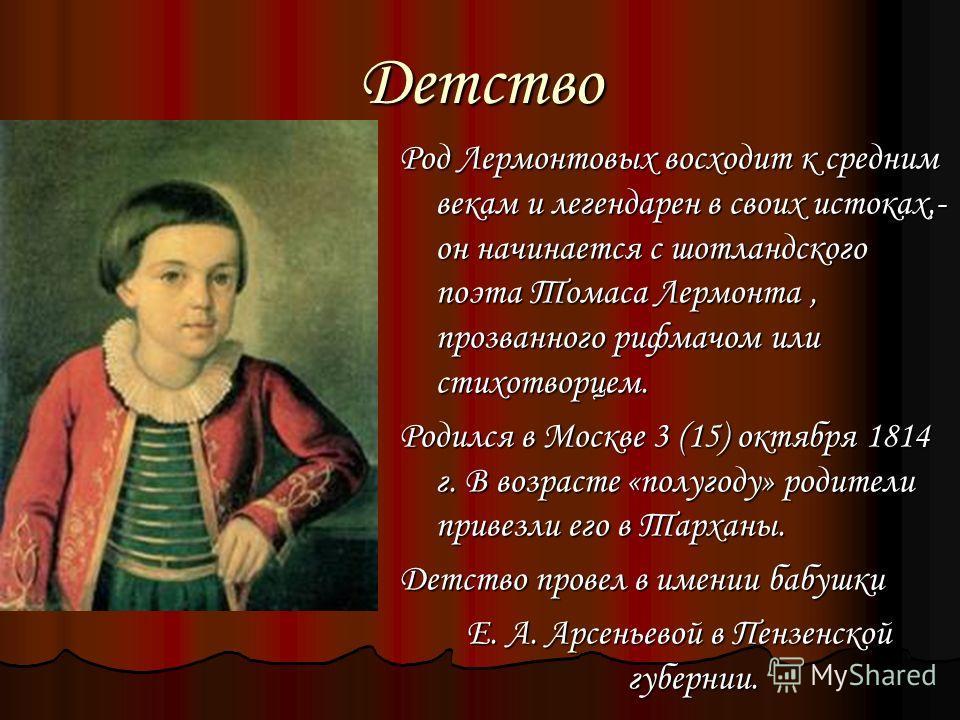Детство Род Лермонтовых восходит к средним векам и легендарен в своих истоках,- он начинается с шотландского поэта Томаса Лермонта, прозванного рифмачом или стихотворцем. Родился в Москве 3 (15) октября 1814 г. В возрасте «полугоду» родители привезли