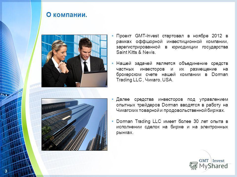 3 Проект GMT-Invest стартовал в ноябре 2012 в рамках оффшорной инвестиционной компании, зарегистрированной в юрисдикции государства Saint Kitts & Nevis. Нашей задачей является объединение средств частных инвесторов и их размещение на брокерском счете