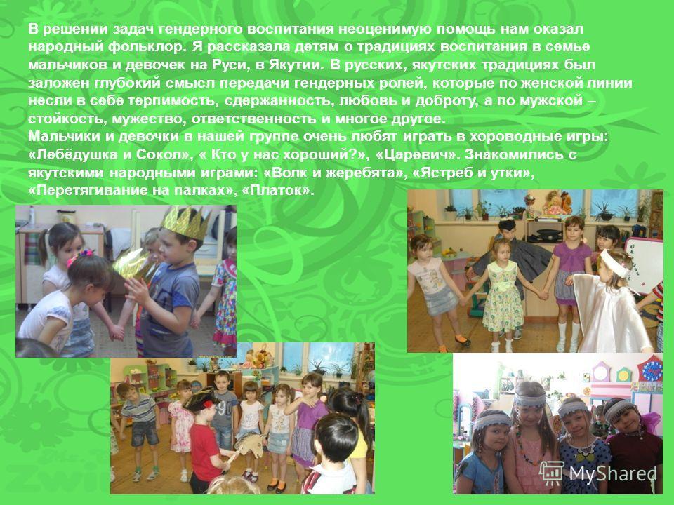 В решении задач гендерного воспитания неоценимую помощь нам оказал народный фольклор. Я рассказала детям о традициях воспитания в семье мальчиков и девочек на Руси, в Якутии. В русских, якутских традициях был заложен глубокий смысл передачи гендерных