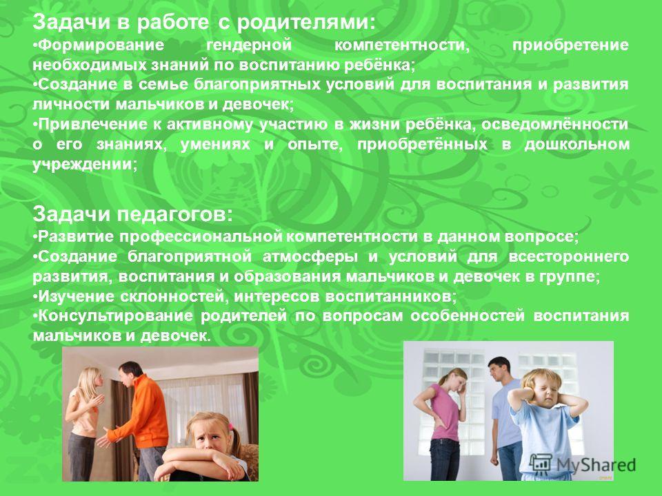 Задачи в работе с родителями: Формирование гендерной компетентности, приобретение необходимых знаний по воспитанию ребёнка; Создание в семье благоприятных условий для воспитания и развития личности мальчиков и девочек; Привлечение к активному участию