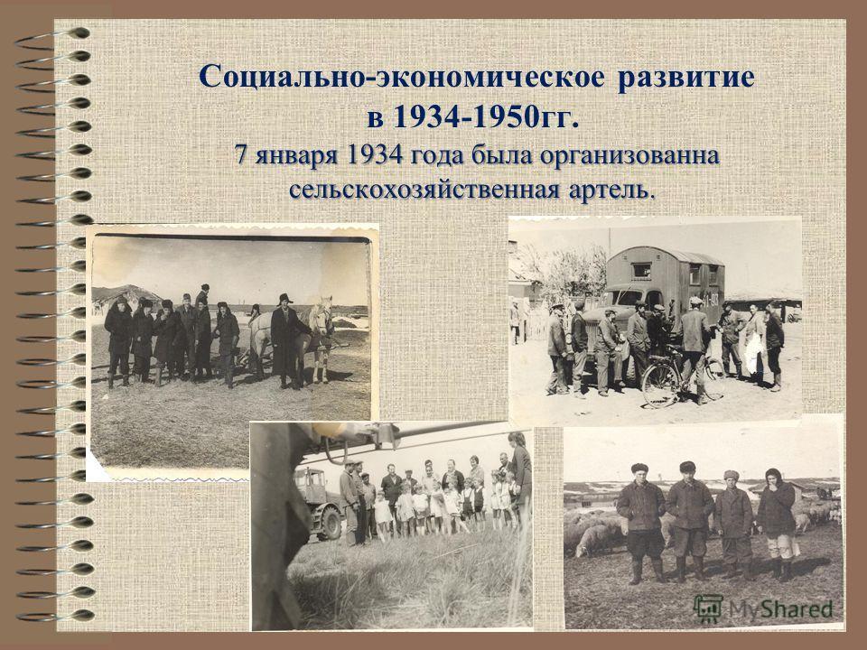 7 января 1934 года была организованна сельскохозяйственная артель. Социально-экономическое развитие в 1934-1950гг. 7 января 1934 года была организованна сельскохозяйственная артель.