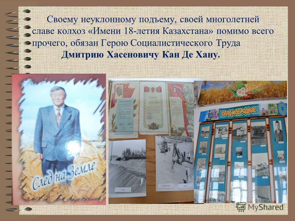 Своему неуклонному подъему, своей многолетней славе колхоз «Имени 18-летия Казахстана» помимо всего прочего, обязан Герою Социалистического Труда Дмитрию Хасеновичу Кан Де Хану.