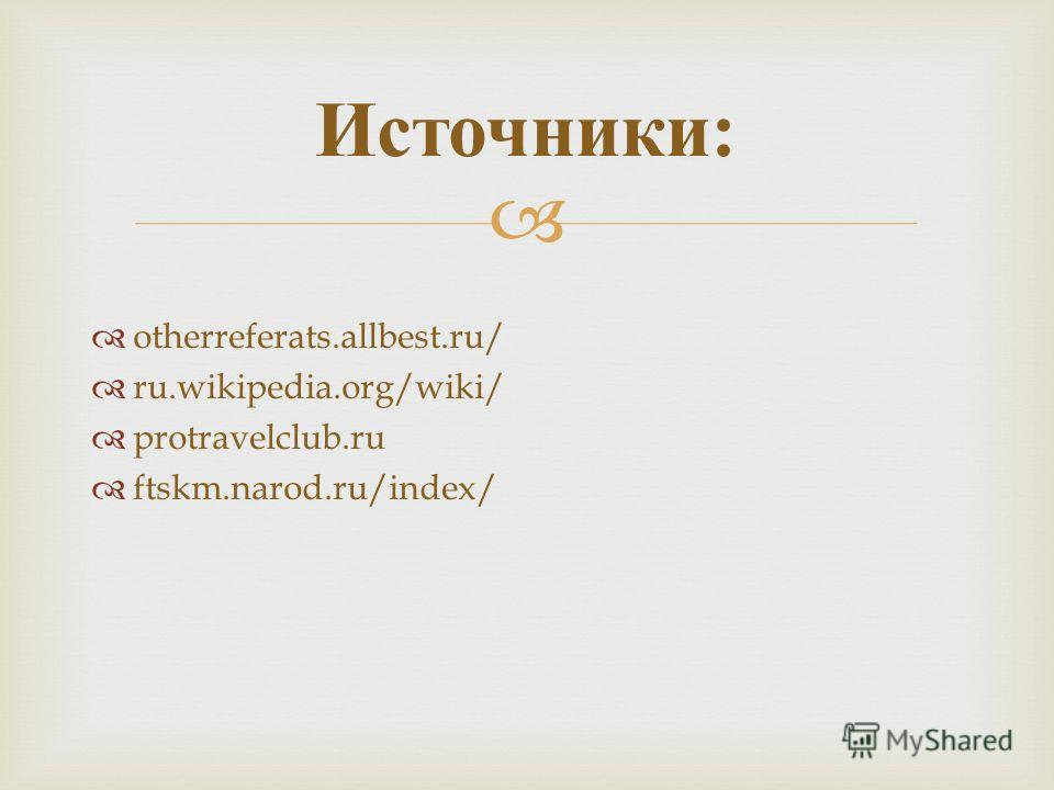 otherreferats.allbest.ru/ ru.wikipedia.org/wiki/ protravelclub.ru ftskm.narod.ru/index/ Источники :