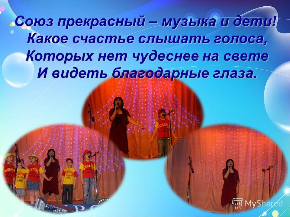 Союз прекрасный – музыка и дети! Какое счастье слышать голоса, Какое счастье слышать голоса, Которых нет чудеснее на свете Которых нет чудеснее на свете И видеть благодарные глаза. И видеть благодарные глаза.