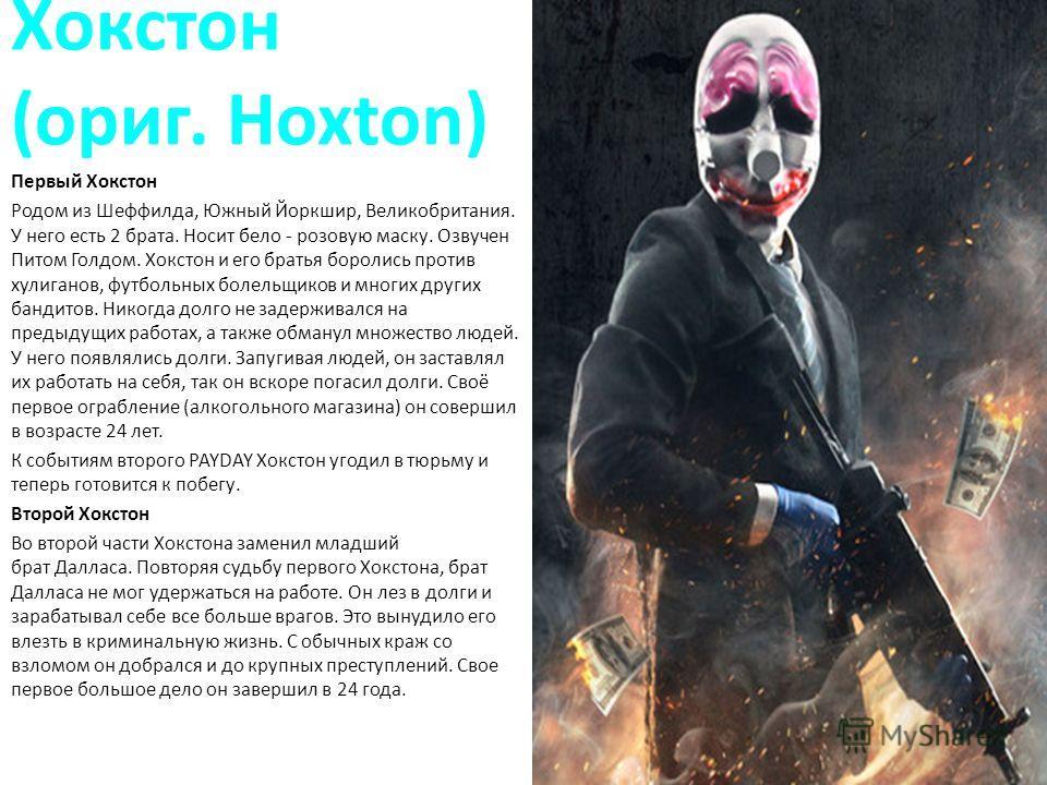 Хокстон (ориг. Hoxton) Первый Хокстон Родом из Шеффилда, Южный Йоркшир, Великобритания. У него есть 2 брата. Носит бело - розовую маску. Озвучен Питом Голдом. Хокстон и его братья боролись против хулиганов, футбольных болельщиков и многих других банд