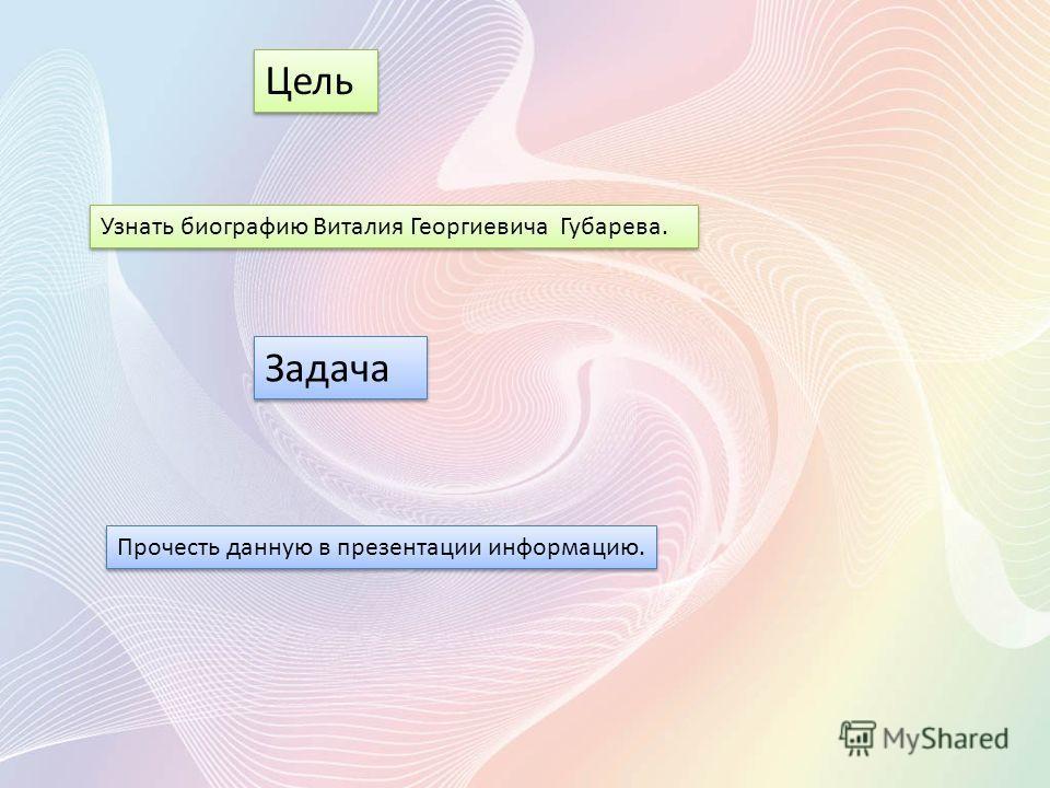 Цель Узнать биографию Виталия Георгиевича Губарева. Задача Прочесть данную в презентации информацию.