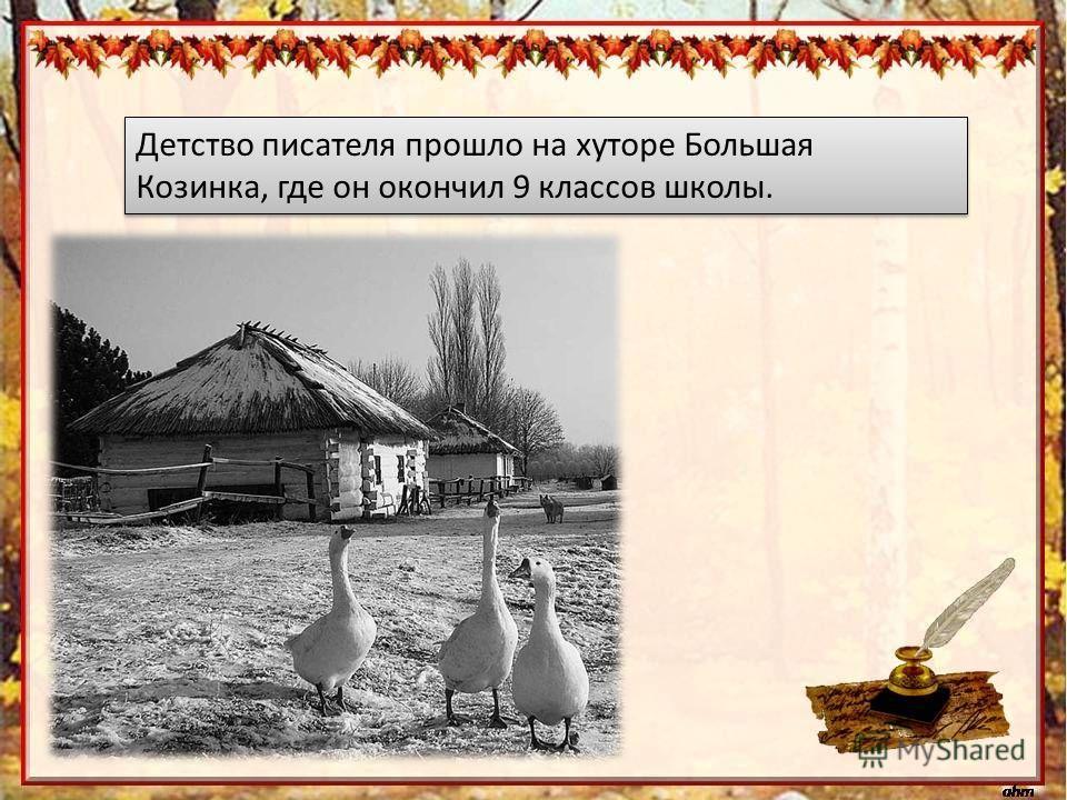 Детство писателя прошло на хуторе Большая Козинка, где он окончил 9 классов школы.