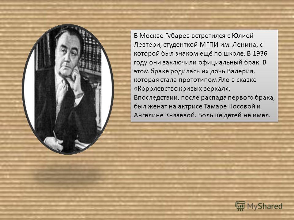 В Москве Губарев встретился с Юлией Левтери, студенткой МГПИ им. Ленина, с которой был знаком ещё по школе. В 1936 году они заключили официальный брак. В этом браке родилась их дочь Валерия, которая стала прототипом Яло в сказке «Королевство кривых з