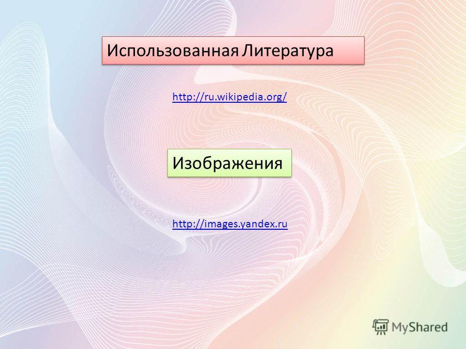 Использованная Литература Изображения http://ru.wikipedia.org/ http://images.yandex.ru