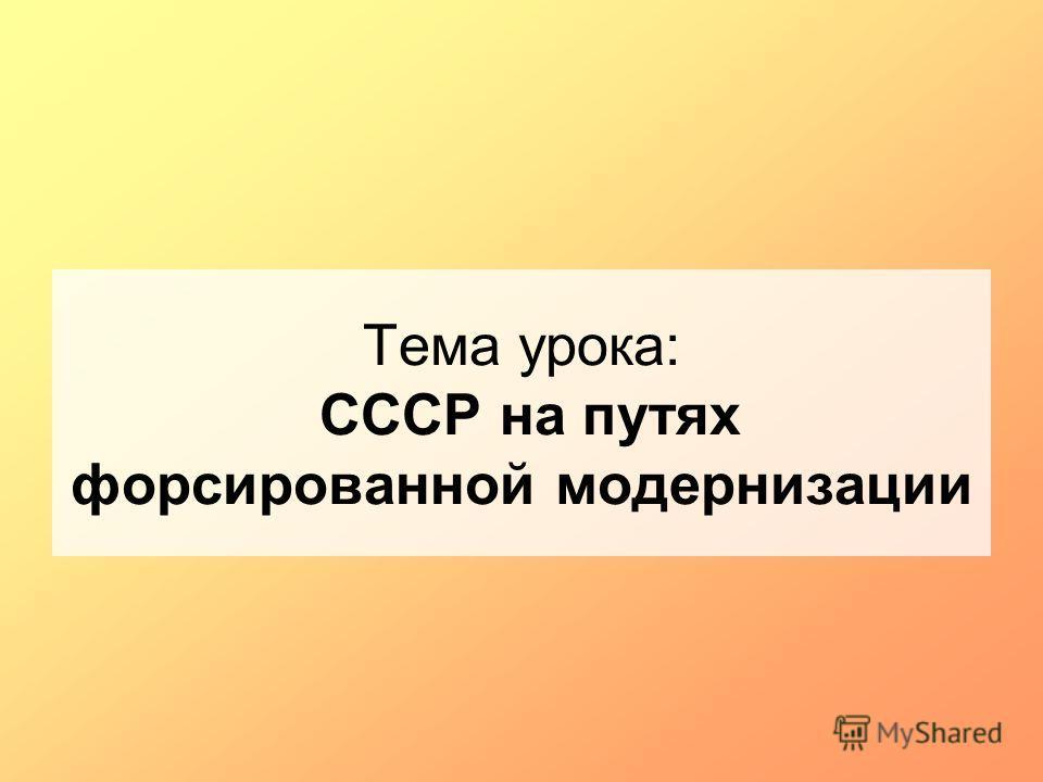 Тема урока: СССР на путях форсированной модернизации