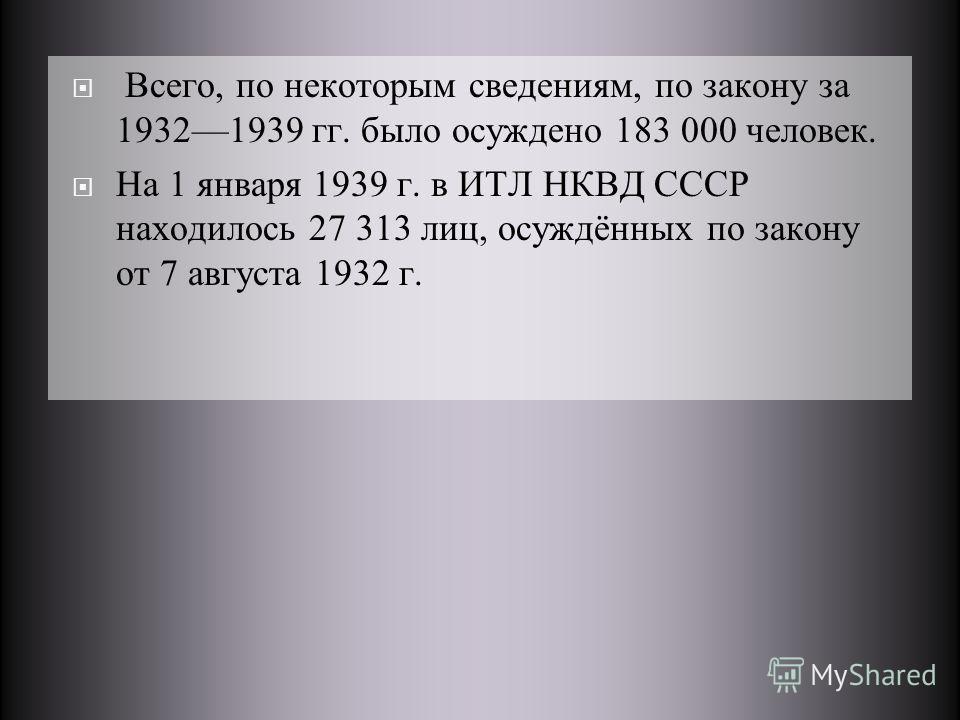 Всего, по некоторым сведениям, по закону за 19321939 гг. было осуждено 183 000 человек. На 1 января 1939 г. в ИТЛ НКВД СССР находилось 27 313 лиц, осуждённых по закону от 7 августа 1932 г.