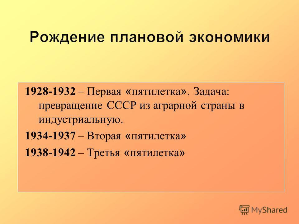1928-1932 – Первая « пятилетка ». Задача: превращение СССР из аграрной страны в индустриальную. 1934-1937 – Вторая « пятилетка » 1938-1942 – Третья « пятилетка »
