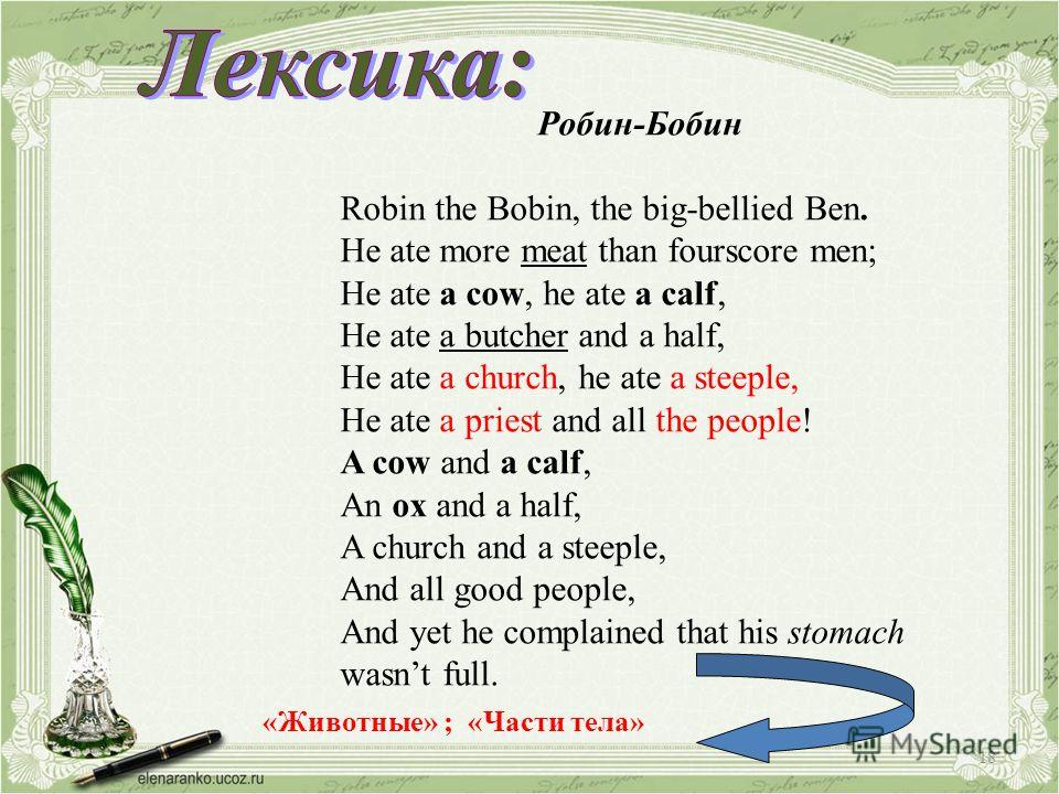 Робин-Бобин Robin the Bobin, the big-bellied Ben. He ate more meat than fourscore men; He ate a cow, he ate a calf, He ate a butcher and a half, He ate a church, he ate a steeple, He ate a priest and all the people! A cow and a calf, An ox and a half