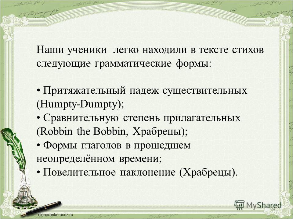 Наши ученики легко находили в тексте стихов следующие грамматические формы: Притяжательный падеж существительных (Humpty-Dumpty); Сравнительную степень прилагательных (Robbin the Bobbin, Храбрецы); Формы глаголов в прошедшем неопределённом времени; П