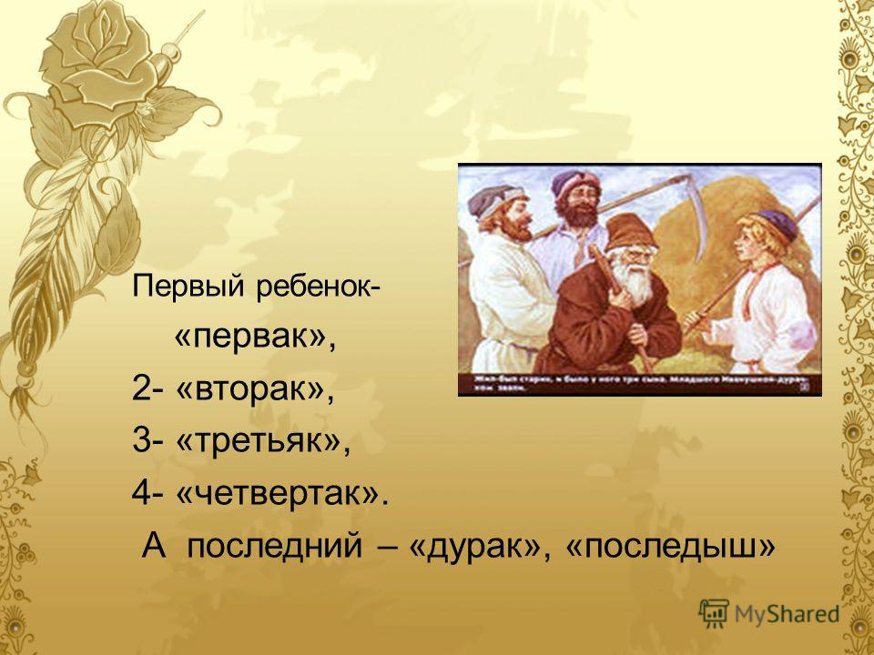 Первый ребенок- «первак», 2- «вторак», 3- «третьяк», 4- «четвертак». А последний – «дурак», «последыш»