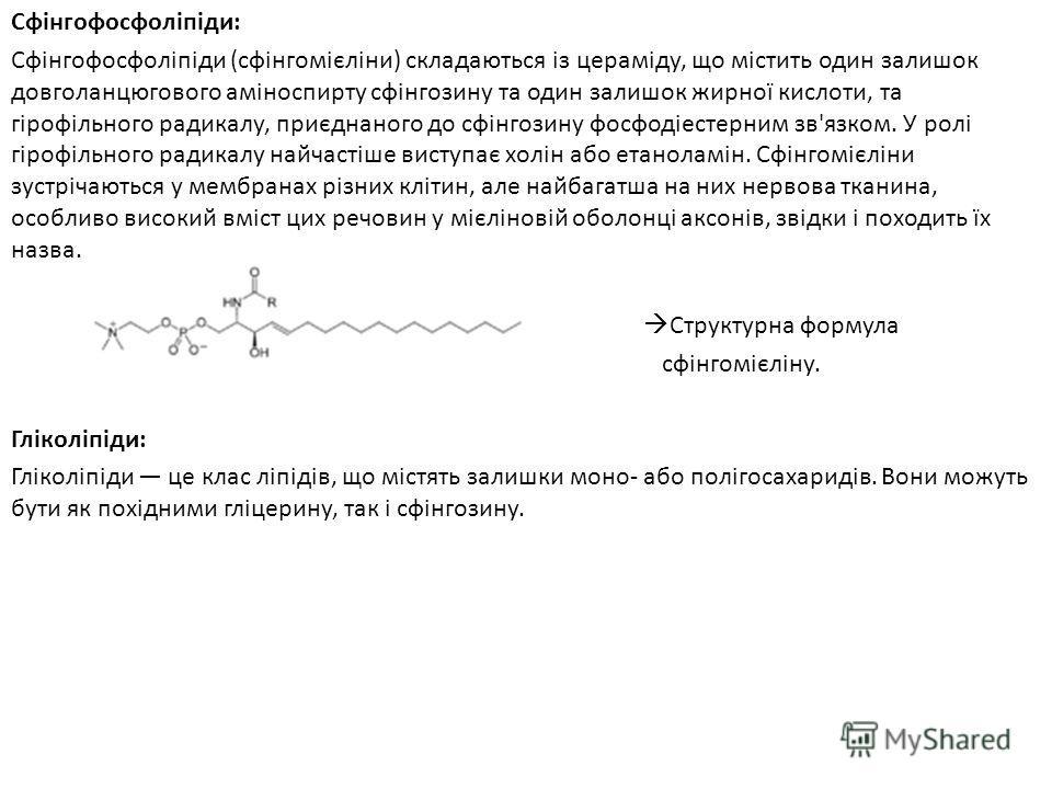 Сфінгофосфоліпіди: Сфінгофосфоліпіди (сфінгомієліни) складаються із цераміду, що містить один залишок довголанцюгового аміноспирту сфінгозину та один залишок жирної кислоти, та гірофільного радикалу, приєднаного до сфінгозину фосфодіестерним зв'язком