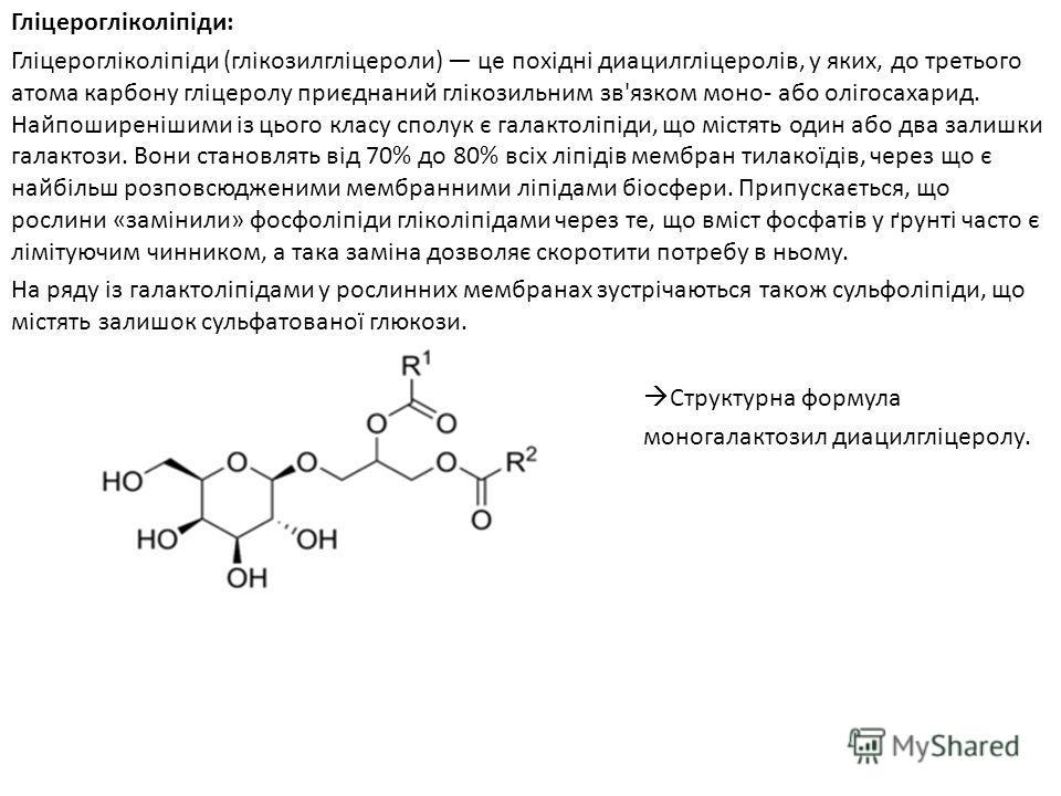 Гліцерогліколіпіди: Гліцерогліколіпіди (глікозилгліцероли) це похідні диацилгліцеролів, у яких, до третього атома карбону гліцеролу приєднаний глікозильним зв'язком моно- або олігосахарид. Найпоширенішими із цього класу сполук є галактоліпіди, що міс