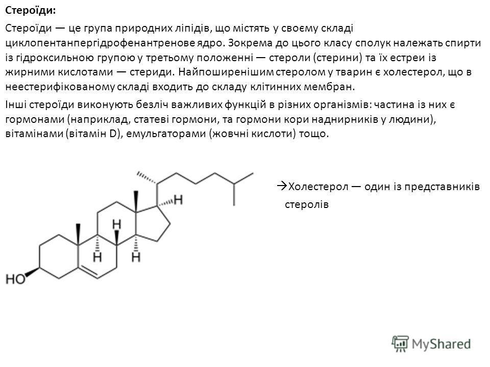 Стероїди: Стероїди це група природних ліпідів, що містять у своєму складі циклопентанпергідрофенантренове ядро. Зокрема до цього класу сполук належать спирти із гідроксильною групою у третьому положенні стероли (стерини) та їх естреи із жирними кисло