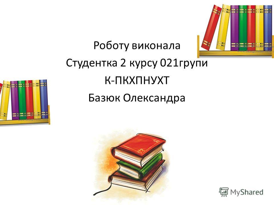 Роботу виконала Студентка 2 курсу 021групи К-ПКХПНУХТ Базюк Олександра
