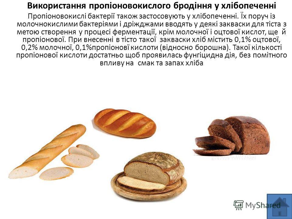 Використання пропіоновокислого бродіння у хлібопеченні Пропіоновокислі бактерії також застосовують у хлібопеченні. Їх поруч із молочнокислими бактеріями і дріжджами вводять у деякі закваски для тіста з метою створення у процесі ферментації, крім моло