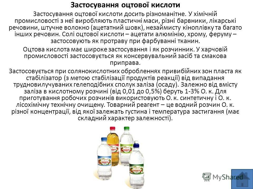Застосування оцтової кислоти Застосування оцтової кислоти досить різноманітне. У хімічній промисловості з неї виробляють пластичні маси, різні барвники, лікарські речовини, штучне волокно (ацетатний шовк), незаймисту кіноплівку та багато інших речови