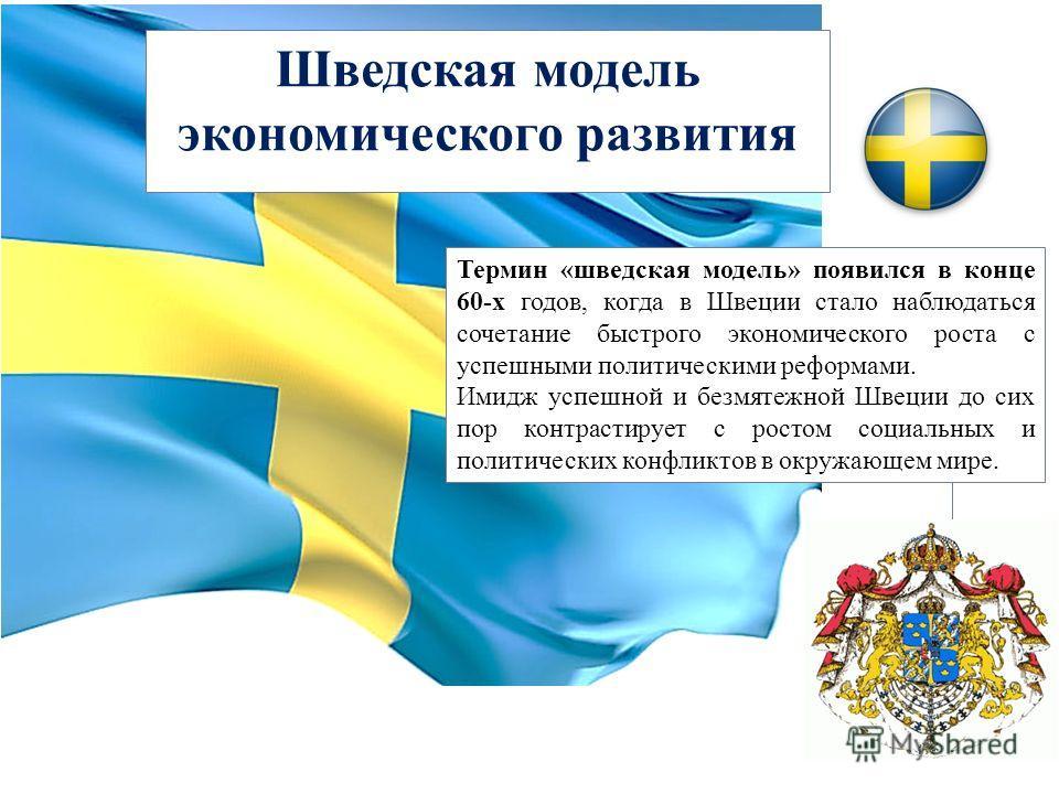 Шведская модель экономического развития Термин «шведская модель» появился в конце 60-х годов, когда в Швеции стало наблюдаться сочетание быстрого экономического роста с успешными политическими реформами. Имидж успешной и безмятежной Швеции до сих пор