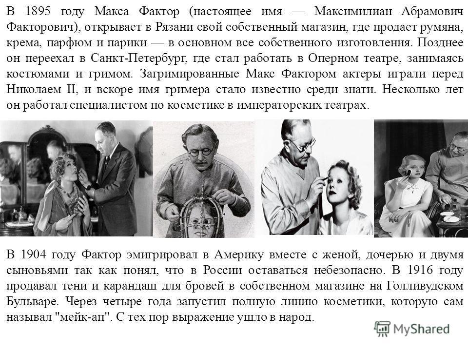 В 1895 году Макса Фактор (настоящее имя Максимилиан Абрамович Факторович), открывает в Рязани свой собственный магазин, где продает румяна, крема, парфюм и парики в основном все собственного изготовления. Позднее он переехал в Санкт-Петербург, где ст