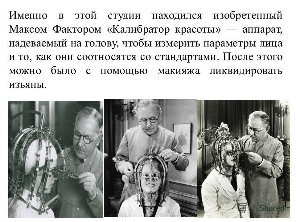 Именно в этой студии находился изобретенный Максом Фактором «Калибратор красоты» аппарат, надеваемый на голову, чтобы измерить параметры лица и то, как они соотносятся со стандартами. После этого можно было с помощью макияжа ликвидировать изъяны.