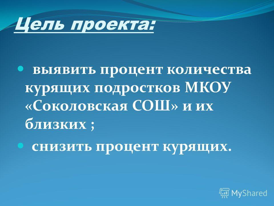 Цель проекта: выявить процент количества курящих подростков МКОУ «Соколовская СОШ» и их близких ; снизить процент курящих.