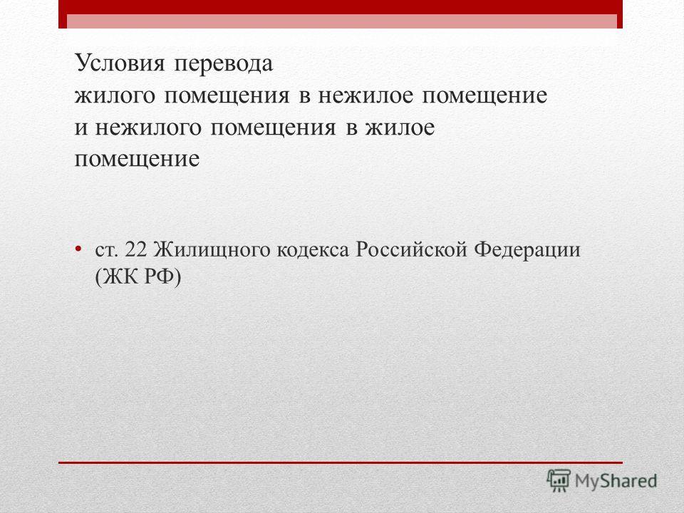 Условия перевода жилого помещения в нежилое помещение и нежилого помещения в жилое помещение ст. 22 Жилищного кодекса Российской Федерации (ЖК РФ)
