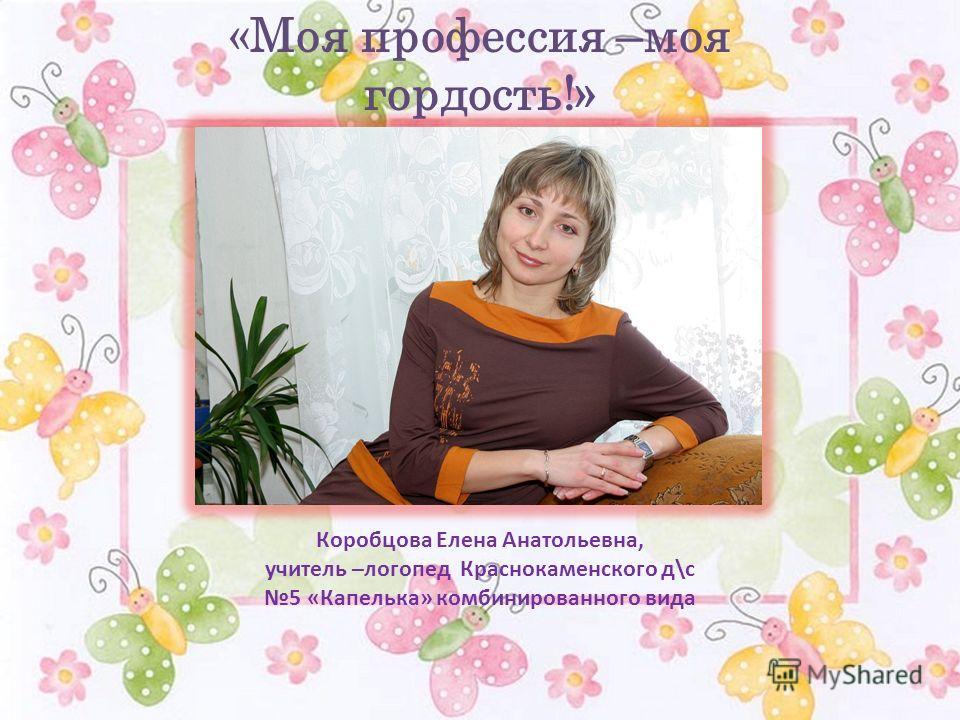 «Моя профессия –моя гордость!» Коробцова Елена Анатольевна, учитель –логопед Краснокаменского д\с 5 «Капелька» комбинированного вида