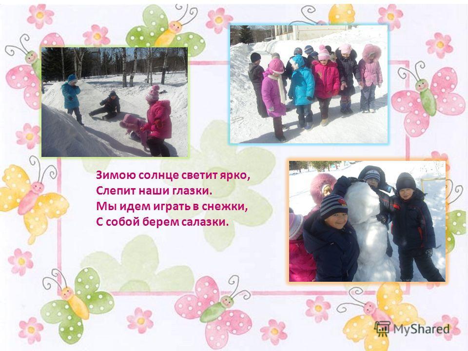 Зимою солнце светит ярко, Слепит наши глазки. Мы идем играть в снежки, С собой берем салазки.
